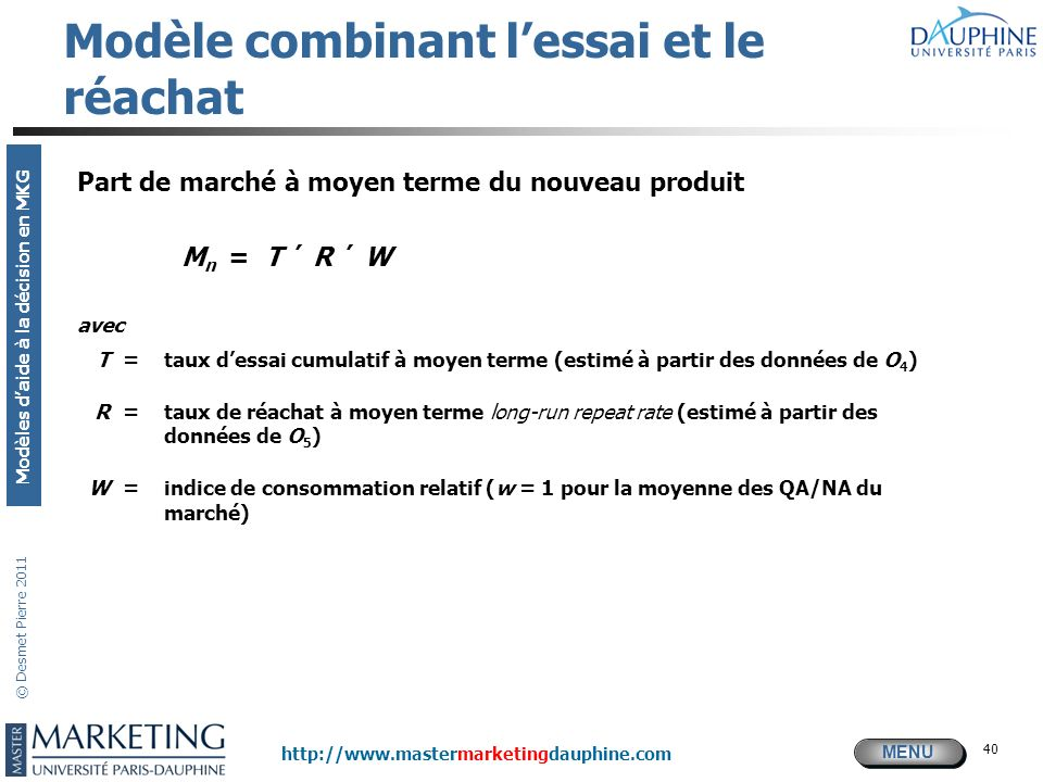 MENU Modèles daide à la décision en MKG http://www.mastermarketingdauphine.com © Desmet Pierre 2011 40 Modèle combinant lessai et le réachat Part de m