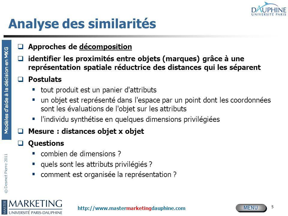 MENU Modèles daide à la décision en MKG http://www.mastermarketingdauphine.com © Desmet Pierre 2011 56 Modèles de BASES : Essai (T) Score dintention x Intensité de xNiveau de P t = ´ ´ calibré distribution t Notoriété t T t =P t x U 0 x (1/Si t ) x (TM) x (1/CDI) Avec : P t = Pénétration cumulée à la période t T t =Volume total en essai jusquà la période t sur une cible particulière U 0 =Nb moyen dunités achetées lors de lessai (t = 0) Si t = Indice de saisonnalité en t TM = Taille du marché cible CDI = Indice de développement de la catégorie pour le marché cible
