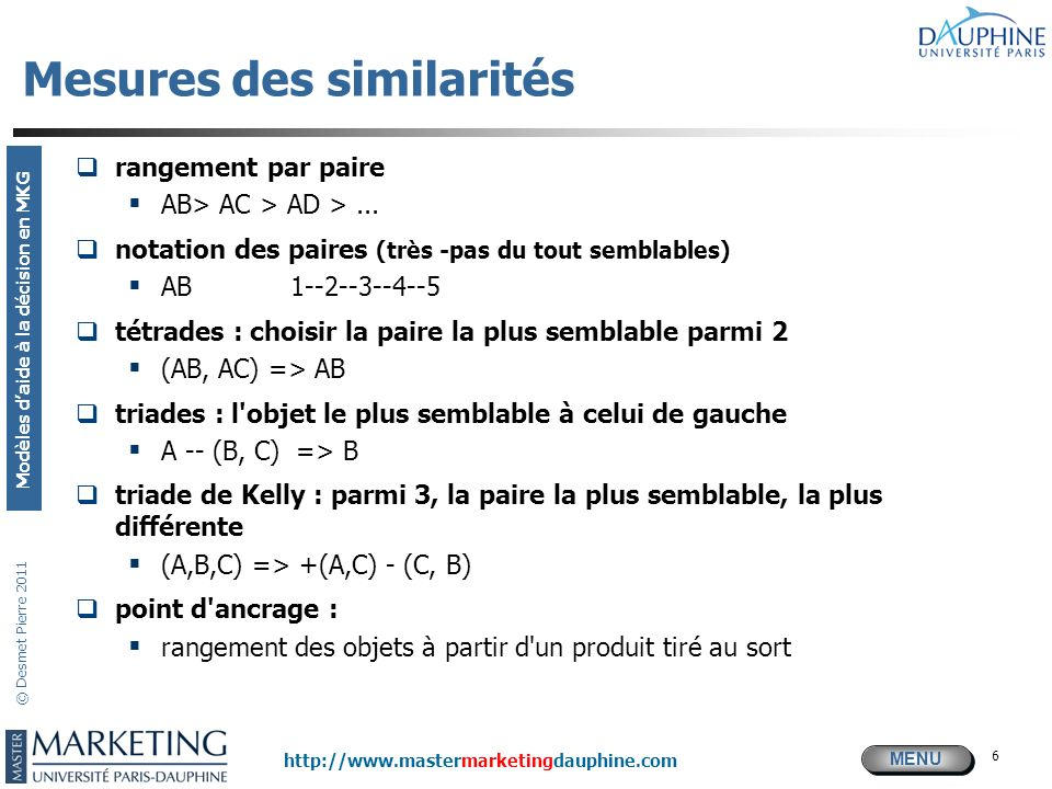 MENU Modèles daide à la décision en MKG http://www.mastermarketingdauphine.com © Desmet Pierre 2011 6 Mesures des similarités rangement par paire AB>