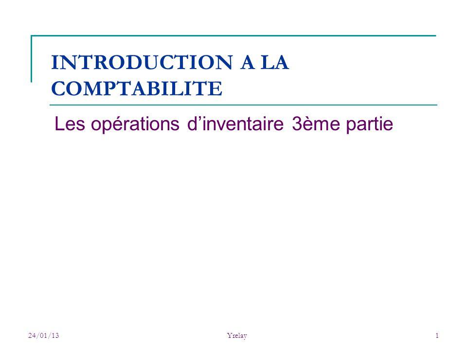 24/01/13Yrelay1 INTRODUCTION A LA COMPTABILITE Les opérations dinventaire 3ème partie