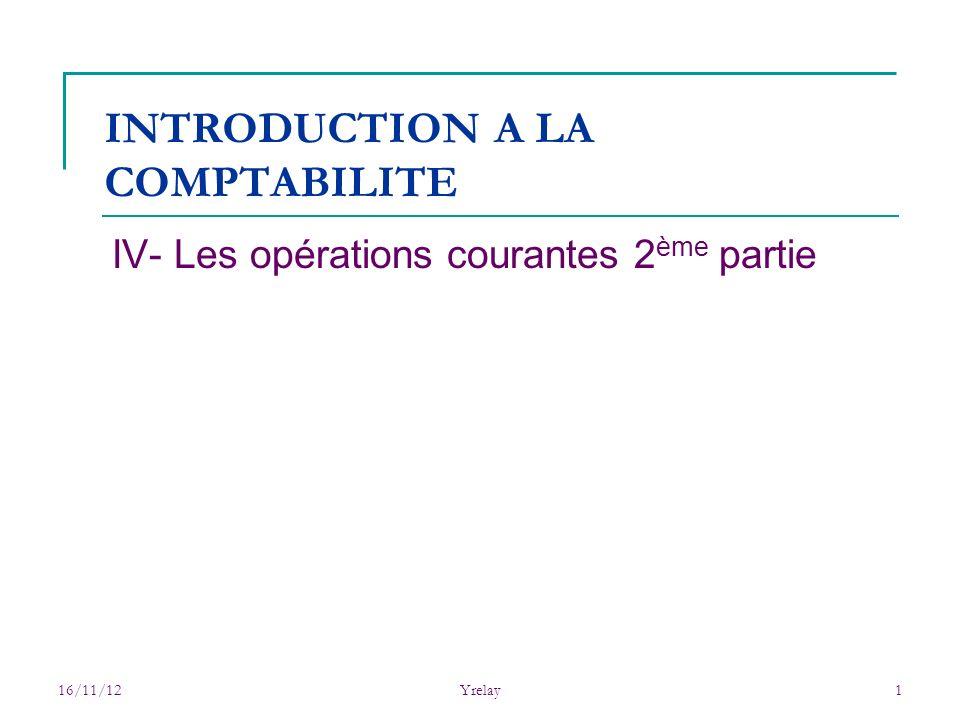 16/11/12Yrelay1 INTRODUCTION A LA COMPTABILITE IV- Les opérations courantes 2 ème partie