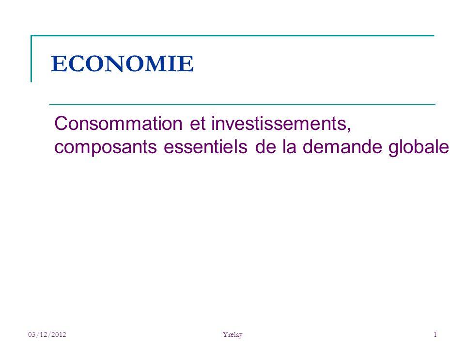 03/12/2012Yrelay1 ECONOMIE Consommation et investissements, composants essentiels de la demande globale