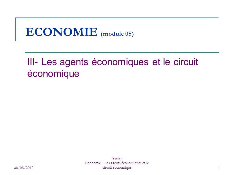 30/08/2012 Yrelay Economie – Les agents économiques et le circuit économique1 ECONOMIE (module 05) III- Les agents économiques et le circuit économiqu