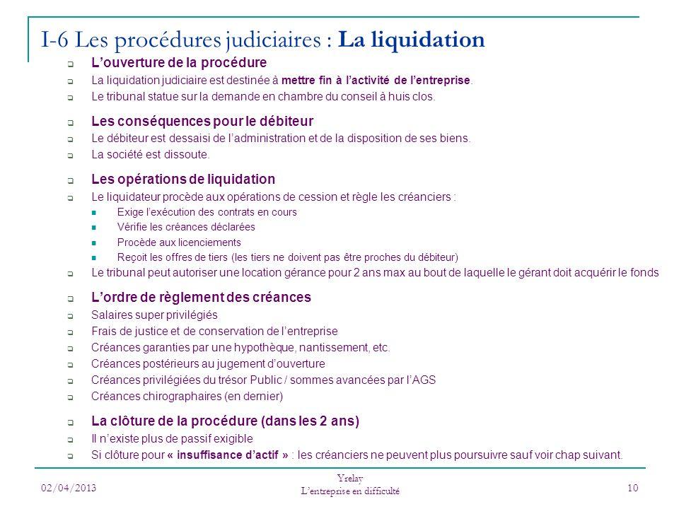 02/04/2013 Yrelay Lentreprise en difficulté 10 I-6 Les procédures judiciaires : La liquidation Louverture de la procédure La liquidation judiciaire est destinée à mettre fin à lactivité de lentreprise.