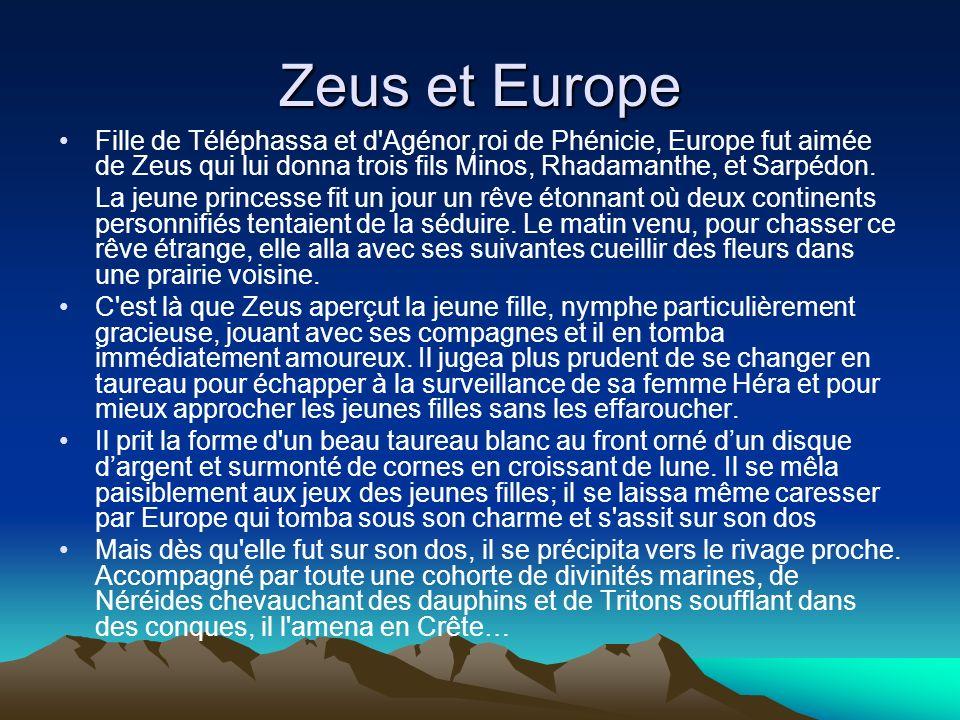 Zeus et Europe Fille de Téléphassa et d'Agénor,roi de Phénicie, Europe fut aimée de Zeus qui lui donna trois fils Minos, Rhadamanthe, et Sarpédon. La