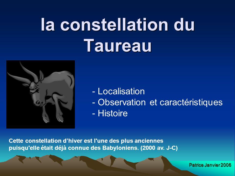 Localisation Le Taureau est facile à repérer, à l ouest d Orion et au- dessous de la constellation du Cocher, notamment grâce à la présence de la très brillante étoile orangée Aldébaran, qui dessine l oeil du Taureau.