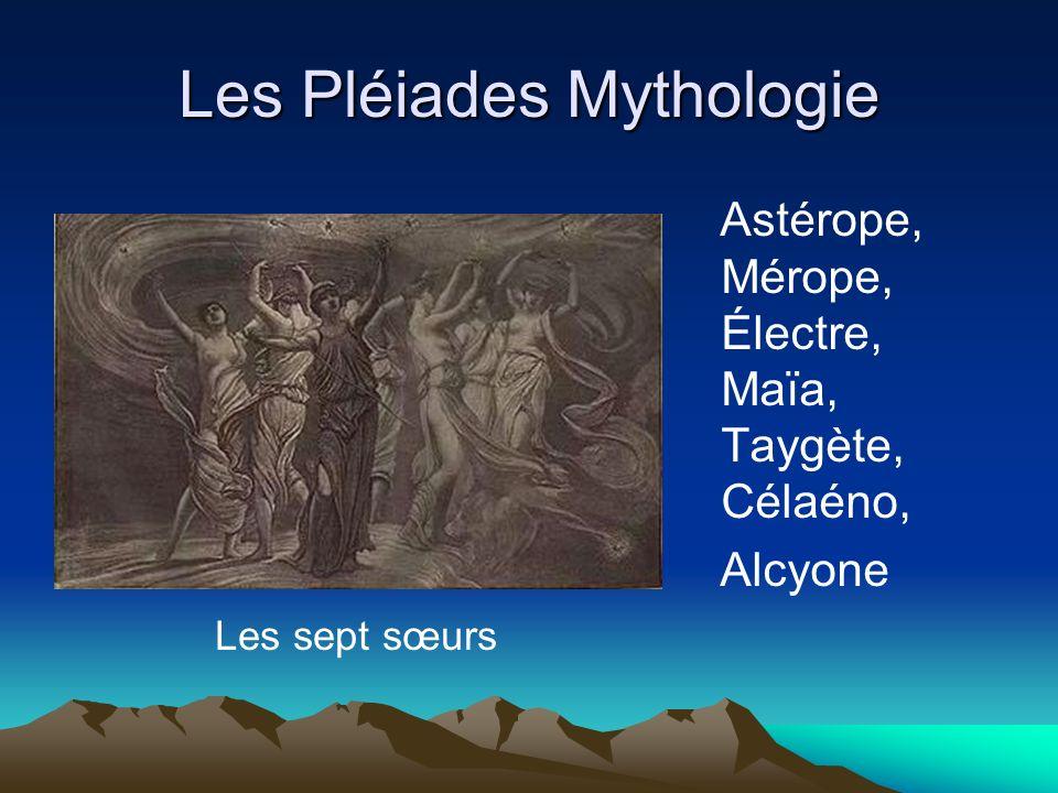 Les Pléiades Mythologie Astérope, Mérope, Électre, Maïa, Taygète, Célaéno, Alcyone Les sept sœurs