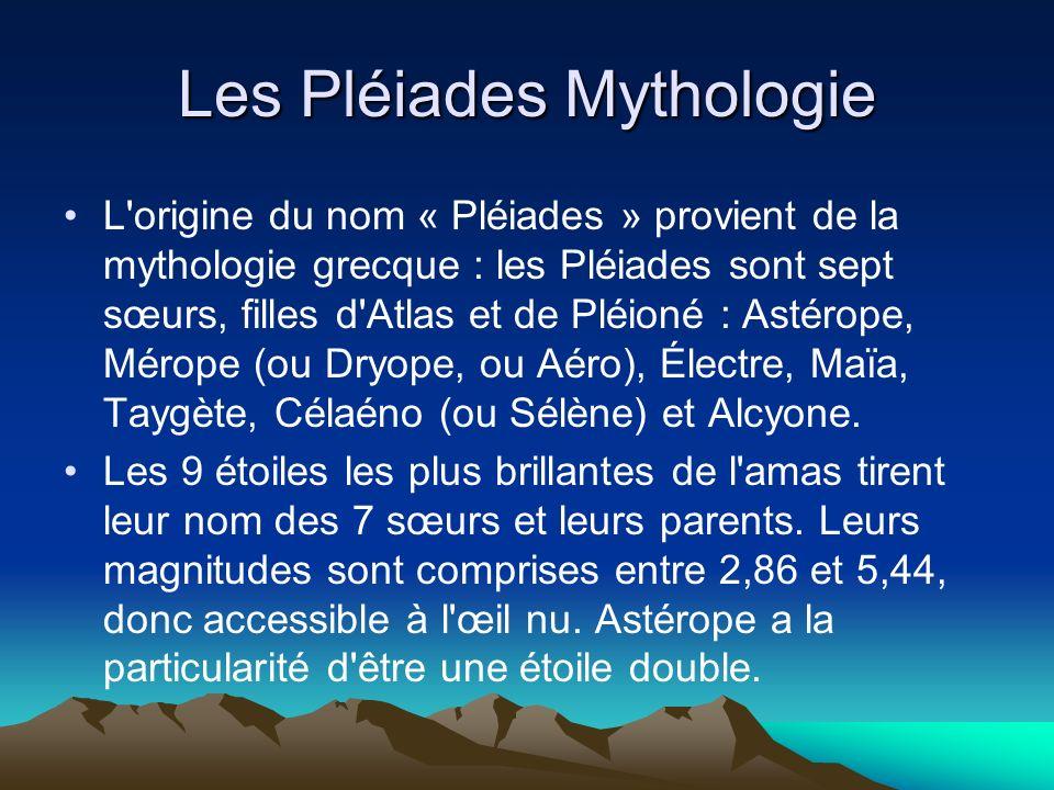 Les Pléiades Mythologie L'origine du nom « Pléiades » provient de la mythologie grecque : les Pléiades sont sept sœurs, filles d'Atlas et de Pléioné :