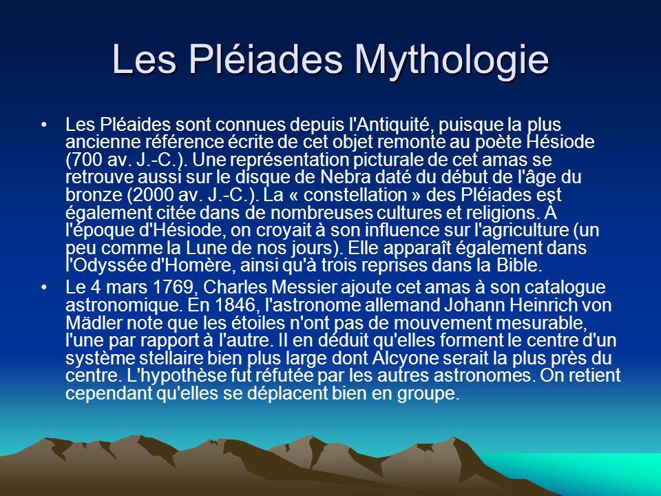 Les Pléiades Mythologie Les Pléaides sont connues depuis l'Antiquité, puisque la plus ancienne référence écrite de cet objet remonte au poète Hésiode