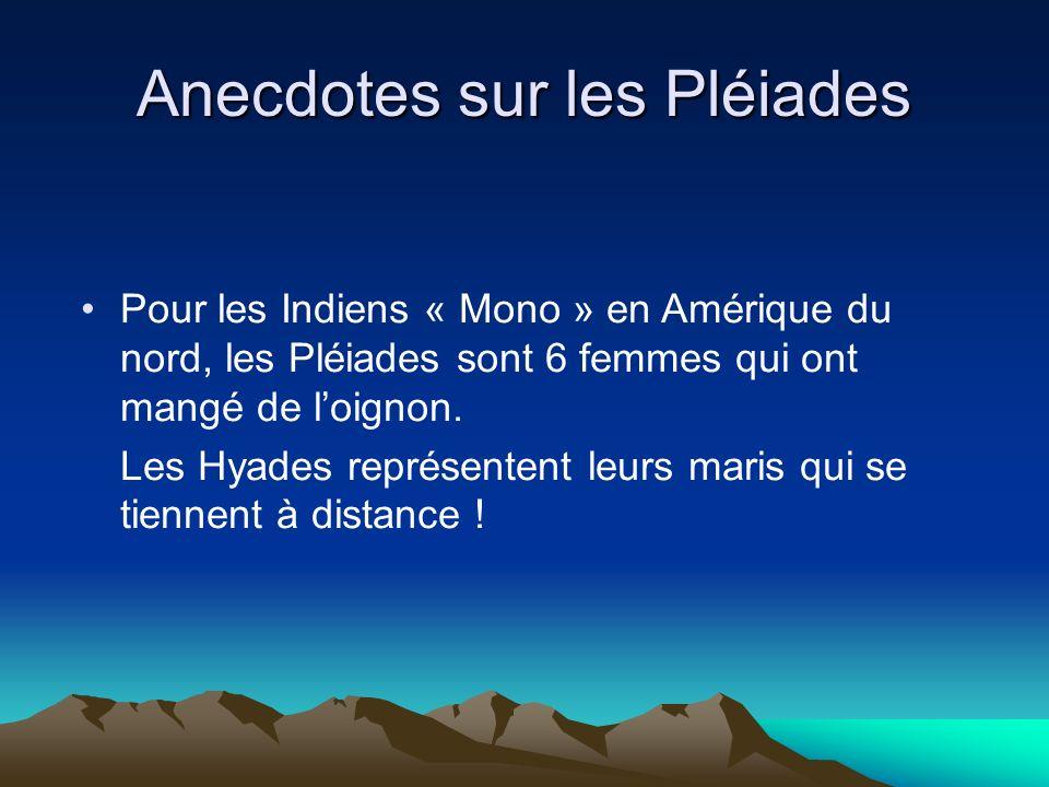 Anecdotes sur les Pléiades Pour les Indiens « Mono » en Amérique du nord, les Pléiades sont 6 femmes qui ont mangé de loignon. Les Hyades représentent