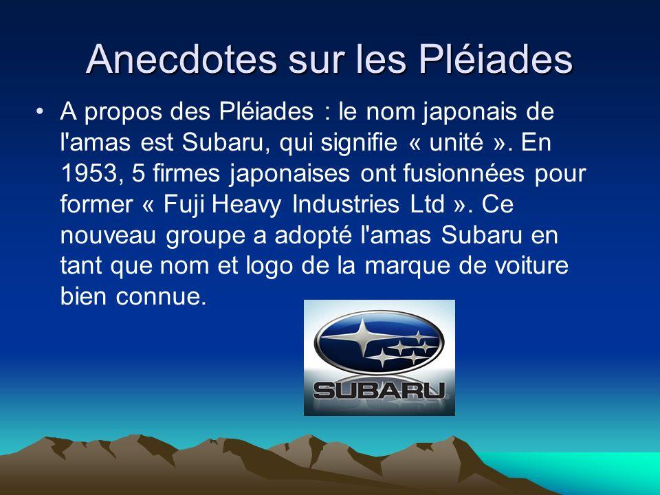 Anecdotes sur les Pléiades A propos des Pléiades : le nom japonais de l'amas est Subaru, qui signifie « unité ». En 1953, 5 firmes japonaises ont fusi