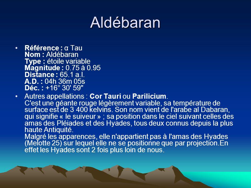 Aldébaran Référence : α Tau Nom : Aldébaran Type : étoile variable Magnitude : 0.75 à 0.95 Distance : 65.1 a.l. A.D. : 04h 36m 05s Déc. : +16° 30' 59