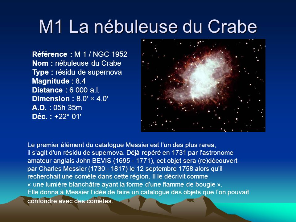 M1 La nébuleuse du Crabe Référence : M 1 / NGC 1952 Nom : nébuleuse du Crabe Type : résidu de supernova Magnitude : 8.4 Distance : 6 000 a.l. Dimensio