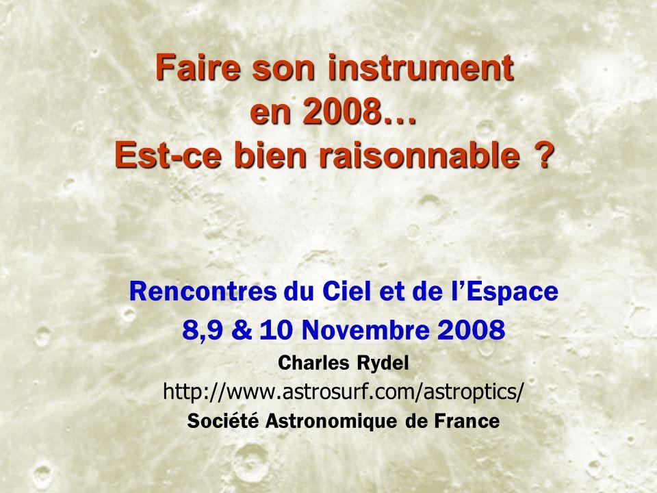 Faire son instrument en 2008… Est-ce bien raisonnable ? Rencontres du Ciel et de lEspace 8,9 & 10 Novembre 2008 Charles Rydel http://www.astrosurf.com