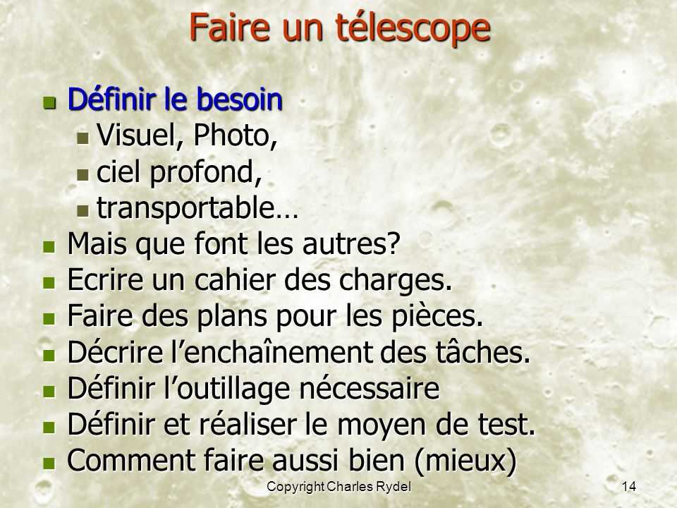 Copyright Charles Rydel14 Faire un télescope Définir le besoin Définir le besoin Visuel, Photo, Visuel, Photo, ciel profond, ciel profond, transportable… transportable… Mais que font les autres.