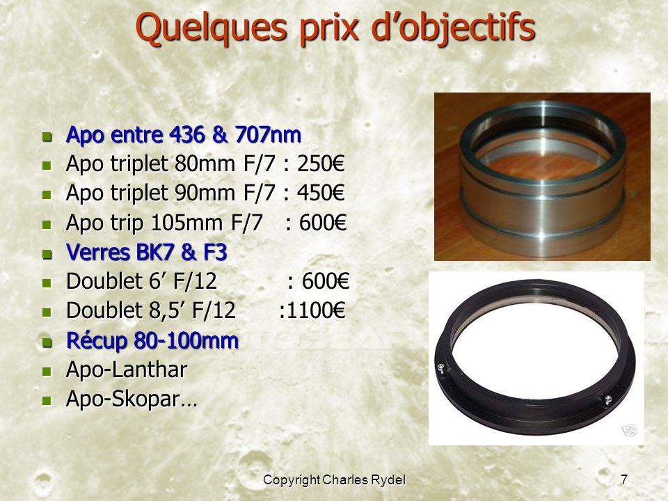 Copyright Charles Rydel7 Quelques prix dobjectifs Apo entre 436 & 707nm Apo entre 436 & 707nm Apo triplet 80mm F/7 : 250 Apo triplet 80mm F/7 : 250 Apo triplet 90mm F/7 : 450 Apo triplet 90mm F/7 : 450 Apo trip 105mm F/7 : 600 Apo trip 105mm F/7 : 600 Verres BK7 & F3 Verres BK7 & F3 Doublet 6 F/12 : 600 Doublet 6 F/12 : 600 Doublet 8,5 F/12 :1100 Doublet 8,5 F/12 :1100 Récup 80-100mm Récup 80-100mm Apo-Lanthar Apo-Lanthar Apo-Skopar… Apo-Skopar…