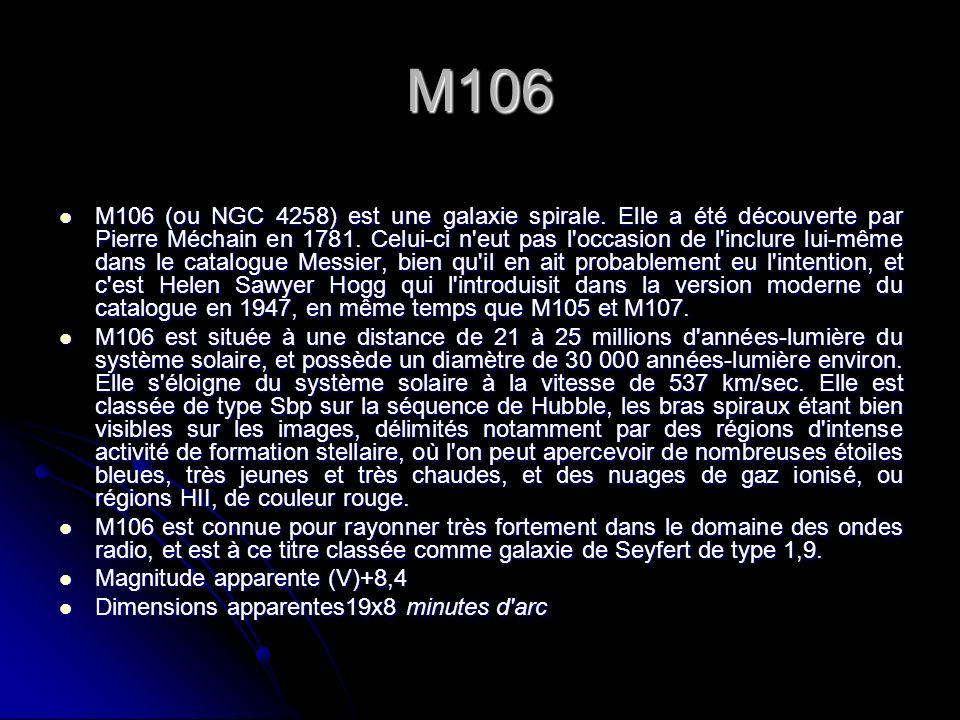 M106 M106 (ou NGC 4258) est une galaxie spirale. Elle a été découverte par Pierre Méchain en 1781. Celui-ci n'eut pas l'occasion de l'inclure lui-même