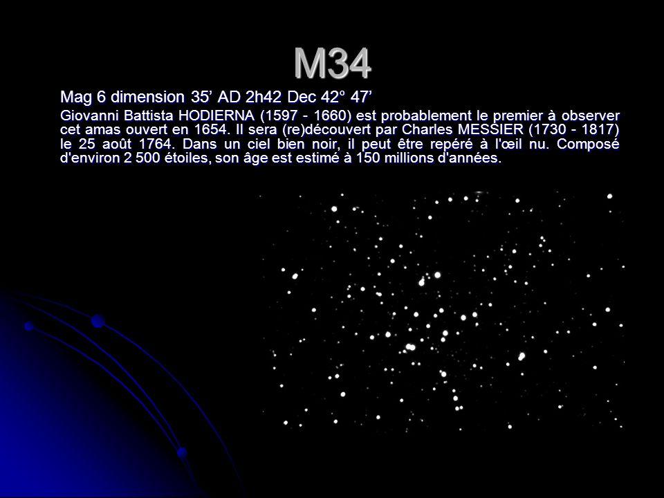 M34 Mag 6 dimension 35 AD 2h42 Dec 42° 47 Giovanni Battista HODIERNA (1597 - 1660) est probablement le premier à observer cet amas ouvert en 1654.
