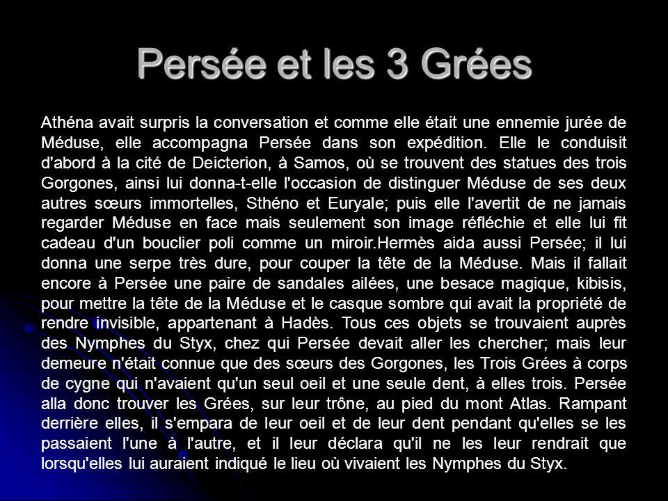 Persée et les 3 Grées Athéna avait surpris la conversation et comme elle était une ennemie jurée de Méduse, elle accompagna Persée dans son expédition.