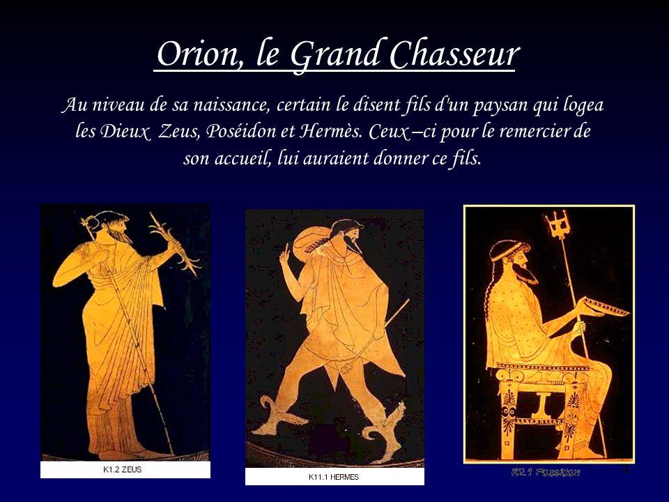 3 Orion, le Grand Chasseur Au niveau de sa naissance, certain le disent fils d'un paysan qui logea les Dieux Zeus, Poséidon et Hermès. Ceux –ci pour l
