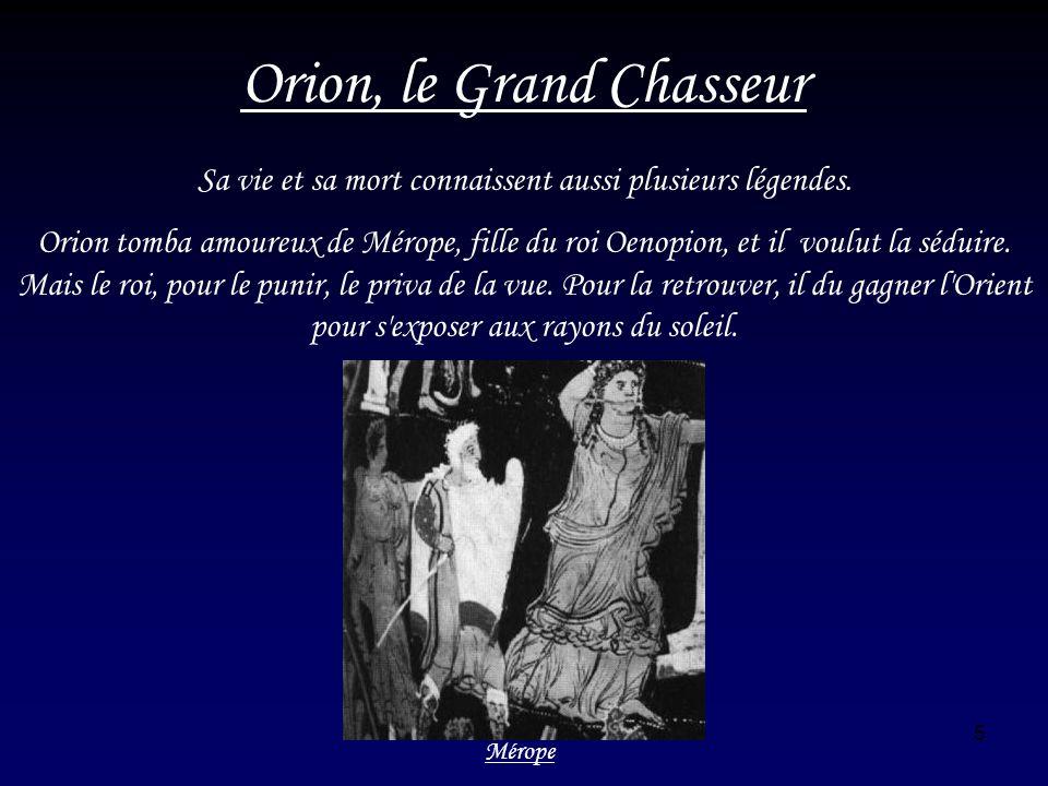 5 Orion, le Grand Chasseur Sa vie et sa mort connaissent aussi plusieurs légendes. Orion tomba amoureux de Mérope, fille du roi Oenopion, et il voulut