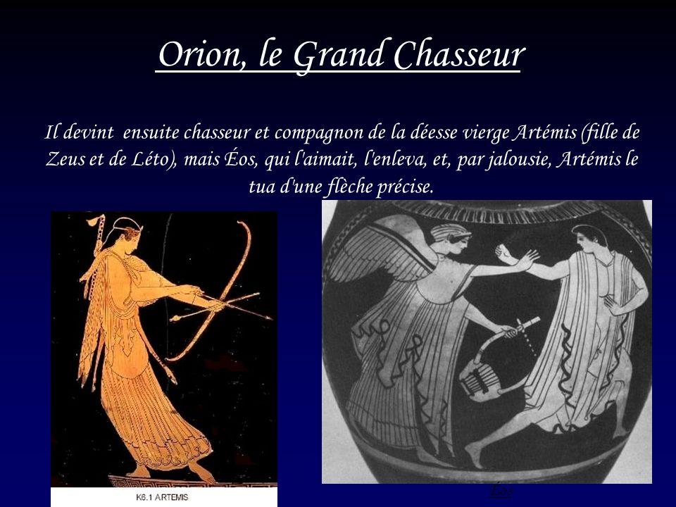6 Orion, le Grand Chasseur Il devint ensuite chasseur et compagnon de la déesse vierge Artémis (fille de Zeus et de Léto), mais Éos, qui l'aimait, l'e