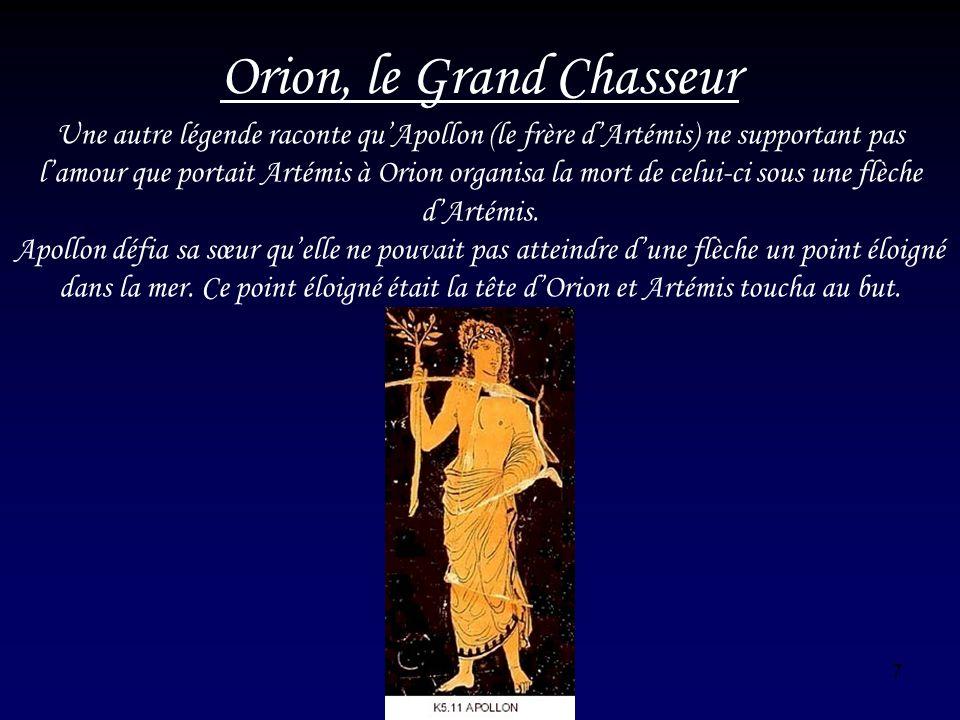 7 Orion, le Grand Chasseur Une autre légende raconte quApollon (le frère dArtémis) ne supportant pas lamour que portait Artémis à Orion organisa la mo
