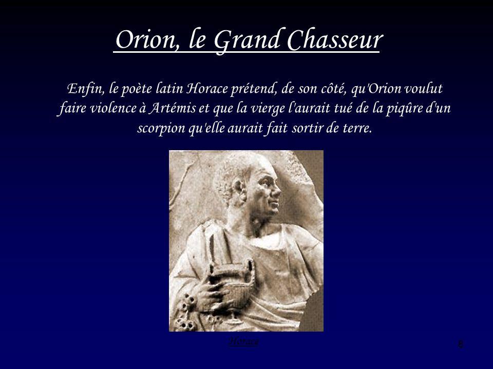 8 Orion, le Grand Chasseur Enfin, le poète latin Horace prétend, de son côté, qu'Orion voulut faire violence à Artémis et que la vierge l'aurait tué d