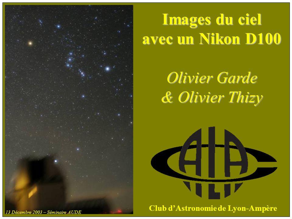 Images du ciel avec un Nikon D100 Olivier Garde & Olivier Thizy Club dAstronomie de Lyon-Ampère 13 Décembre 2003 – Séminaire AUDE