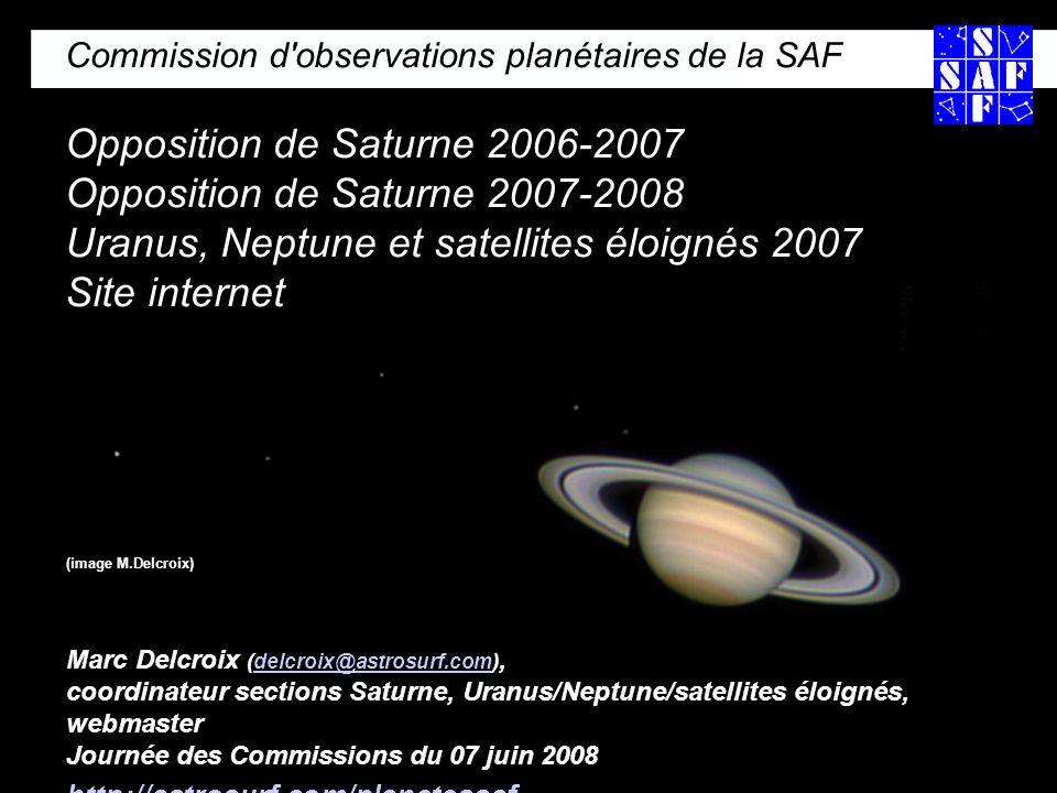 Commission d observations planétaires de la SAF Opposition de Saturne 2006-2007 Opposition de Saturne 2007-2008 Uranus, Neptune et satellites éloignés 2007 Site internet (image M.Delcroix) Marc Delcroix (delcroix@astrosurf.com), coordinateur sections Saturne, Uranus/Neptune/satellites éloignés, webmaster Journée des Commissions du 07 juin 2008delcroix@astrosurf.com http://astrosurf.com/planetessaf