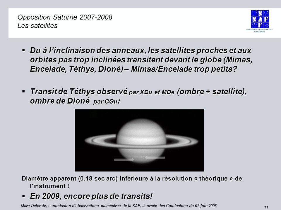 commission d observations planétaires 11 Opposition Saturne 2007-2008 Opposition Saturne 2007-2008 Les satellites Du à linclinaison des anneaux, les satellites proches et aux orbites pas trop inclinées transitent devant le globe (Mimas, Encelade, Téthys, Dioné) – Mimas/Encelade trop petits.