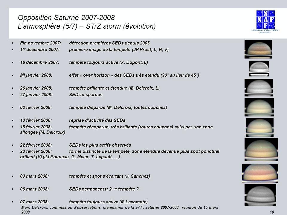 commission d observations planétaires Marc Delcroix, commission d observations planétaires de la SAF, saturne 2007-2008, réunion du 15 mars 2008 19 Opposition Saturne 2007-2008 Opposition Saturne 2007-2008 Latmosphère (5/7) – STrZ storm (évolution) Fin novembre 2007: détection premières SEDs depuis 2005Fin novembre 2007: détection premières SEDs depuis 2005 1 er décembre 2007: première image de la tempête (JP Prost; L, R, V)1 er décembre 2007: première image de la tempête (JP Prost; L, R, V) 16 décembre 2007:tempête toujours active (X.