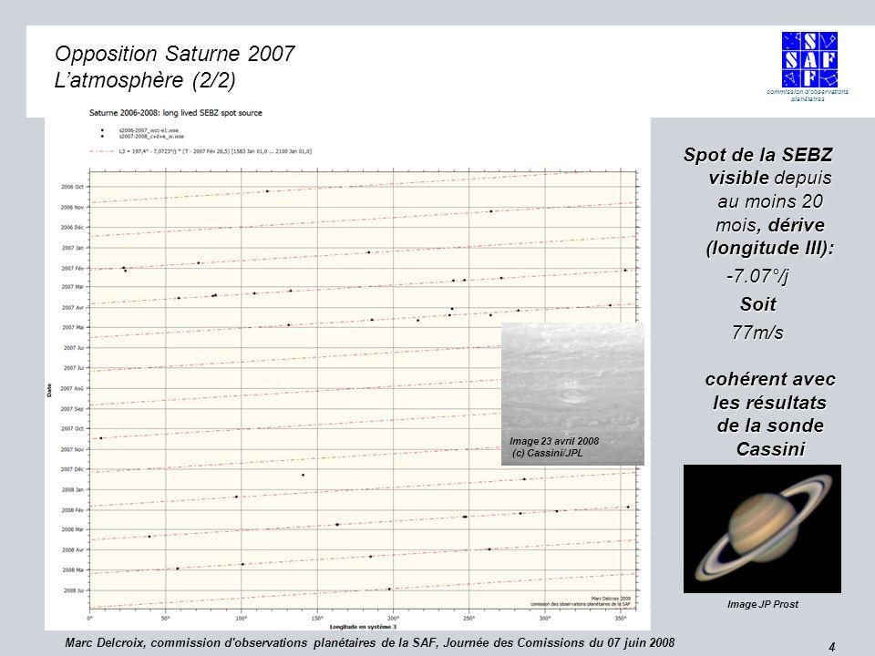 commission d observations planétaires 4 Opposition Saturne 2007 Opposition Saturne 2007 Latmosphère (2/2) Spot de la SEBZ visible depuis au moins 20 mois, dérive (longitude III): -7.07°/jSoit 77m/s cohérent avec les résultats de la sonde Cassini Image JP Prost Marc Delcroix, commission d observations planétaires de la SAF, Journée des Comissions du 07 juin 2008 Image 23 avril 2008 (c) Cassini/JPL