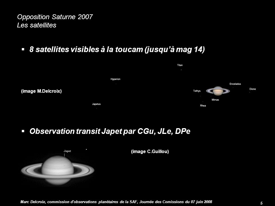 commission d observations planétaires 5 Opposition Saturne 2007 Opposition Saturne 2007 Les satellites 8 satellites visibles à la toucam (jusquà mag 14) 8 satellites visibles à la toucam (jusquà mag 14) (image M.Delcroix) Observation transit Japet par CGu, JLe, DPe Observation transit Japet par CGu, JLe, DPe I (image C.Guillou) I (image C.Guillou) Marc Delcroix, commission d observations planétaires de la SAF, Journée des Comissions du 07 juin 2008