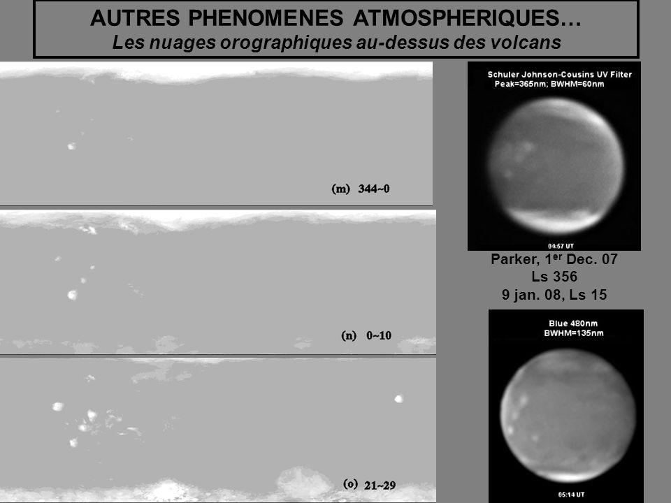 AUTRES PHENOMENES ATMOSPHERIQUES… Les nuages orographiques au-dessus des volcans Parker, 1 er Dec. 07 Ls 356 9 jan. 08, Ls 15