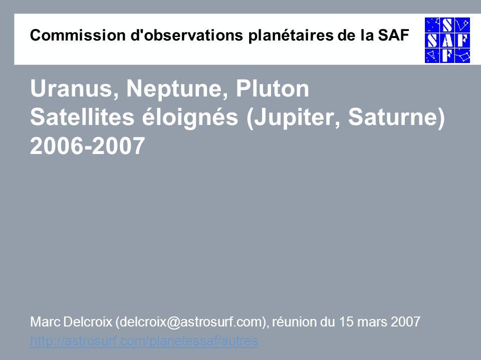 Commission d observations planétaires de la SAF Uranus, Neptune, Pluton Satellites éloignés (Jupiter, Saturne) 2006-2007 Marc Delcroix (delcroix@astrosurf.com), réunion du 15 mars 2007 http://astrosurf.com/planetessaf/autres