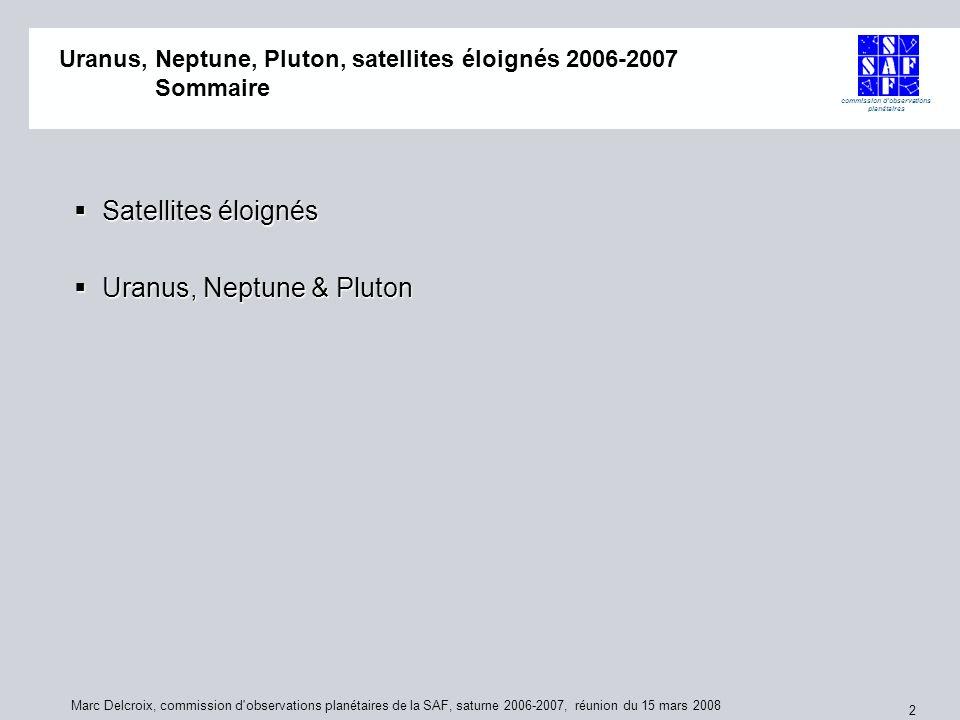 commission d observations planétaires Marc Delcroix, commission d observations planétaires de la SAF, saturne 2006-2007, réunion du 15 mars 2008 2 Uranus, Neptune, Pluton, satellites éloignés 2006-2007 Uranus, Neptune, Pluton, satellites éloignés 2006-2007 Sommaire Satellites éloignés Satellites éloignés Uranus, Neptune & Pluton Uranus, Neptune & Pluton