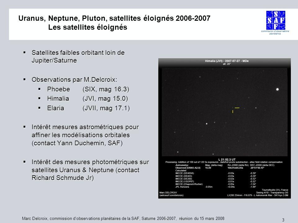 commission d observations planétaires Marc Delcroix, commission d observations planétaires de la SAF, Saturne 2006-2007, réunion du 15 mars 2008 3 Uranus, Neptune, Pluton, satellites éloignés 2006-2007 Uranus, Neptune, Pluton, satellites éloignés 2006-2007 Les satellites éloignés Satellites faibles orbitant loin de Jupiter/Saturne Satellites faibles orbitant loin de Jupiter/Saturne Observations par M.Delcroix: Observations par M.Delcroix: Phoebe (SIX, mag 16.3) Phoebe (SIX, mag 16.3) Himalia (JVI, mag 15.0) Himalia (JVI, mag 15.0) Elaria (JVII, mag 17.1) Elaria (JVII, mag 17.1) Intérêt mesures astrométriques pour affiner les modélisations orbitales (contact Yann Duchemin, SAF) Intérêt mesures astrométriques pour affiner les modélisations orbitales (contact Yann Duchemin, SAF) Intérêt des mesures photométriques sur satellites Uranus & Neptune (contact Richard Schmude Jr) Intérêt des mesures photométriques sur satellites Uranus & Neptune (contact Richard Schmude Jr)