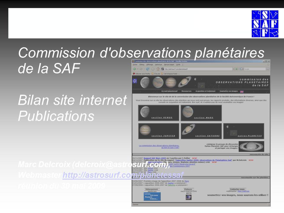 commission d observations planétaires 230/05/2009 Commission dobservations planétaires Bilan site internet: fréquentation Sous-sitescréationvisites/mois observations/an Sous-sitescréationvisites/mois observations/an Planètessaf12/2007250->143>800->332 Planètessaf12/2007250->143>800->332 Vénus04/2007100->029 136-> 44 Vénus04/2007100->029 136-> 44 Mars12/2006120->024>373-> 0 Mars12/2006120->024>373-> 0 Jupiter03/2007120->068 176-> 182 Jupiter03/2007120->068 176-> 182 Saturne12/2006075->135 95-> >98 Saturne12/2006075->135 95-> >98 Autres planètes10/2007020->015 11-> 8 Autres planètes10/2007020->015 11-> 8 6160 visiteurs pour planetessaf, doù viennent-ils.