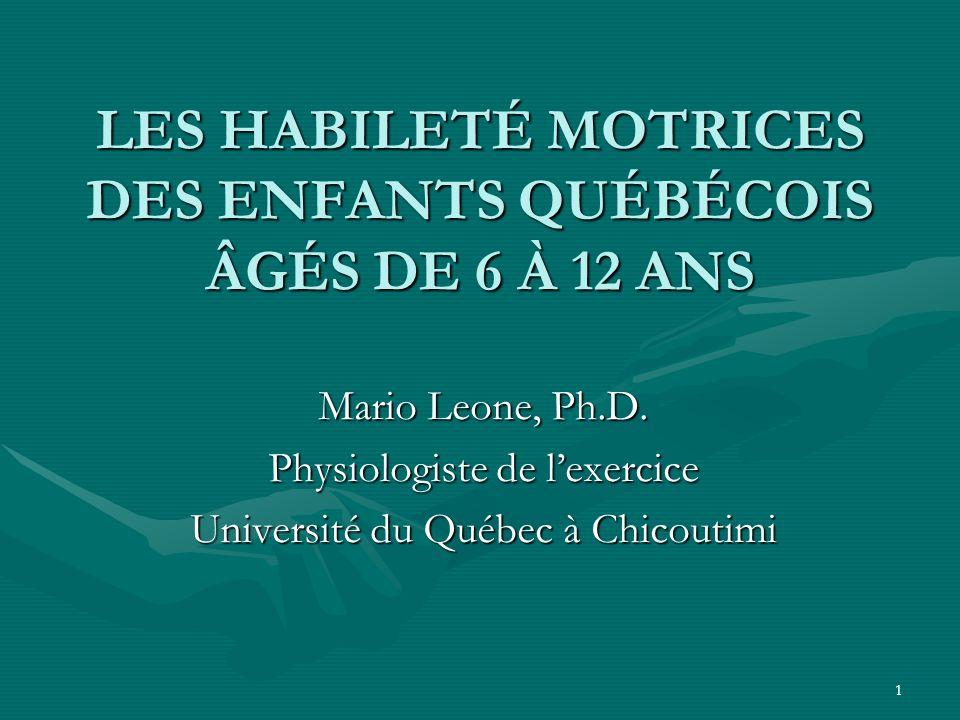 1 LES HABILETÉ MOTRICES DES ENFANTS QUÉBÉCOIS ÂGÉS DE 6 À 12 ANS Mario Leone, Ph.D. Physiologiste de lexercice Université du Québec à Chicoutimi
