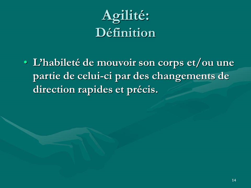 14 Agilité: Définition Lhabileté de mouvoir son corps et/ou une partie de celui-ci par des changements de direction rapides et précis.Lhabileté de mou