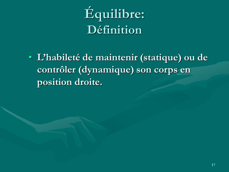 17 Équilibre: Définition Lhabileté de maintenir (statique) ou de contrôler (dynamique) son corps en position droite.Lhabileté de maintenir (statique)