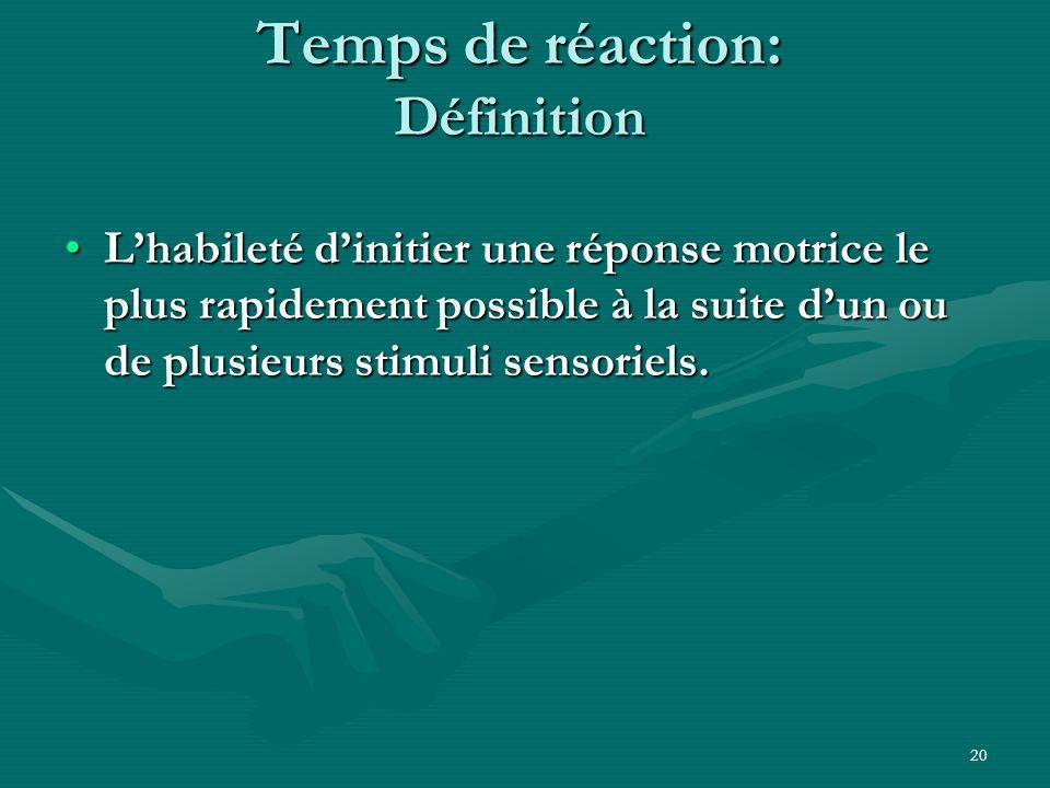 20 Temps de réaction: Définition Lhabileté dinitier une réponse motrice le plus rapidement possible à la suite dun ou de plusieurs stimuli sensoriels.