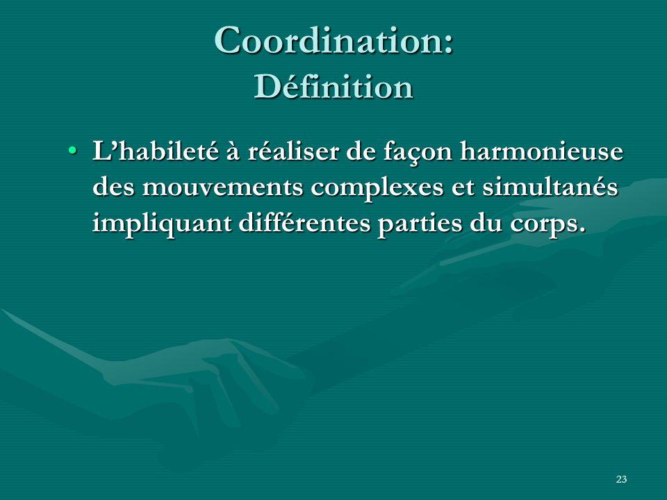23 Coordination: Définition Lhabileté à réaliser de façon harmonieuse des mouvements complexes et simultanés impliquant différentes parties du corps.L