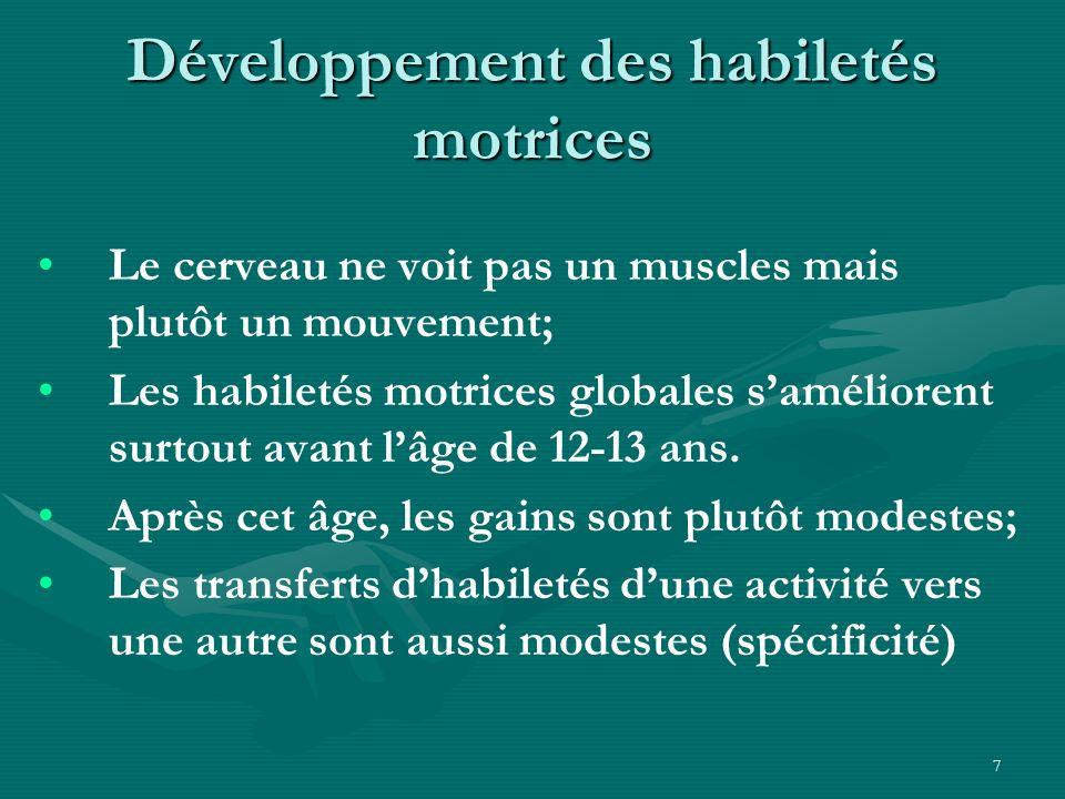 7 Développement des habiletés motrices Le cerveau ne voit pas un muscles mais plutôt un mouvement; Les habiletés motrices globales saméliorent surtout
