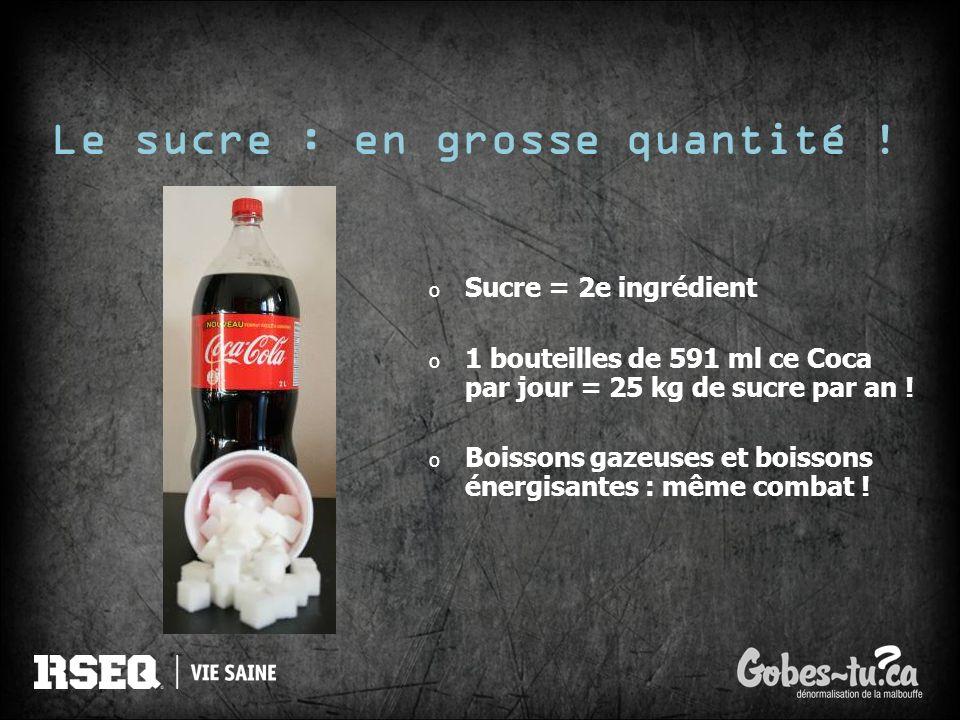 Le sucre : en grosse quantité ! o Sucre = 2e ingrédient o 1 bouteilles de 591 ml ce Coca par jour = 25 kg de sucre par an ! o Boissons gazeuses et boi