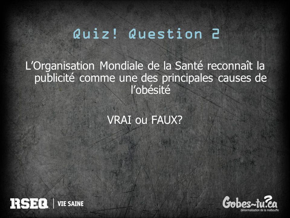 Quiz! Question 2 LOrganisation Mondiale de la Santé reconnaît la publicité comme une des principales causes de lobésité VRAI ou FAUX?