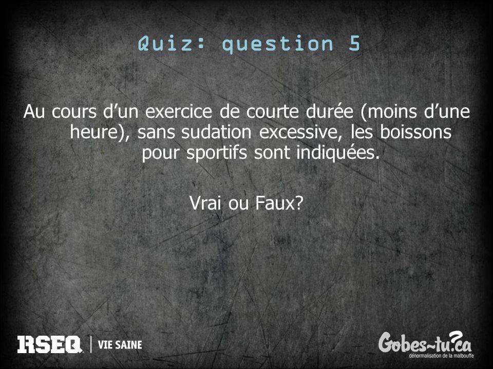 Quiz: question 5 Au cours dun exercice de courte durée (moins dune heure), sans sudation excessive, les boissons pour sportifs sont indiquées. Vrai ou