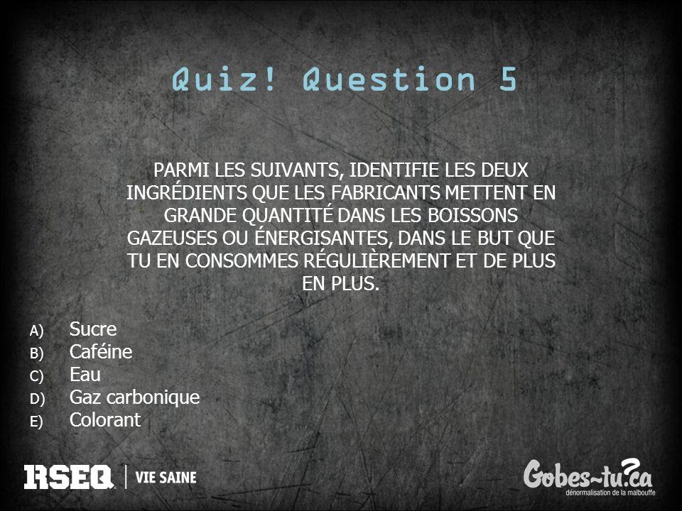Quiz! Question 5 PARMI LES SUIVANTS, IDENTIFIE LES DEUX INGRÉDIENTS QUE LES FABRICANTS METTENT EN GRANDE QUANTITÉ DANS LES BOISSONS GAZEUSES OU ÉNERGI