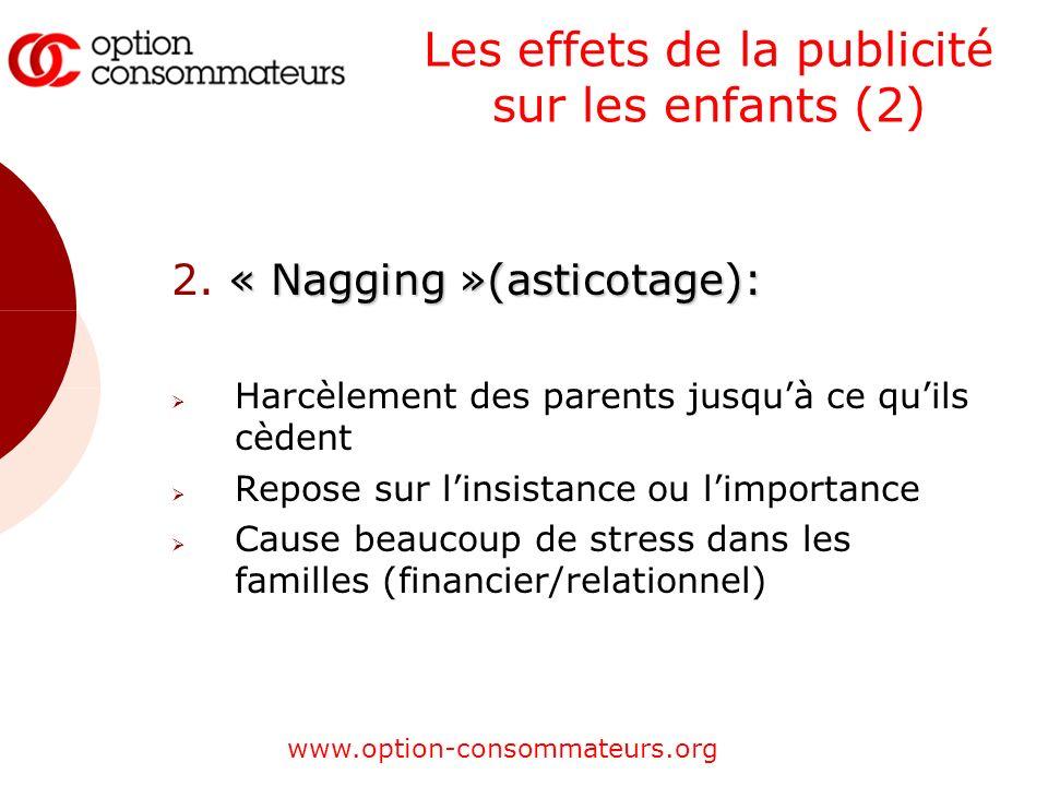 www.option-consommateurs.org Les effets de la publicité sur les enfants (2) « Nagging »(asticotage): 2. « Nagging »(asticotage): Harcèlement des paren